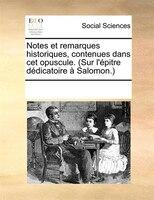 Notes Et Remarques Historiques, Contenues Dans Cet Opuscule. (sur L'épitre Dédicatoire À Salomon.) - See Notes Multiple Contributors