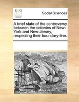 A Brief State Of The Controversy Between The Colonies Of New-york And New-jersey, Respecting Their Boundary-line. - See Notes Multiple Contributors