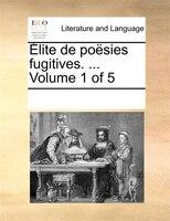 Élite De Poësies Fugitives. ...  Volume 1 Of 5 - See Notes Multiple Contributors