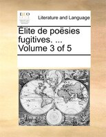 Élite De Poësies Fugitives. ...  Volume 3 Of 5 - See Notes Multiple Contributors