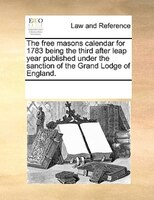 The Free Masons Calendar For 1783 Being The Third After Leap Year Published Under The Sanction Of The Grand Lodge Of England. - See Notes Multiple Contributors