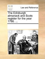 The Edinburgh Almanack And Scots Register For The Year 1786. ... - See Notes Multiple Contributors