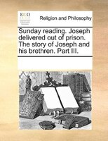 Sunday Reading. Joseph Delivered Out Of Prison. The Story Of Joseph And His Brethren. Part Iii. - See Notes Multiple Contributors