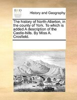 The History Of North-allerton, In The County Of York. To Which Is Added A Description Of The Castle-hills. By Miss A. Crosfield. - See Notes Multiple Contributors