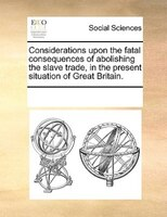 Considerations Upon The Fatal Consequences Of Abolishing The Slave Trade, In The Present Situation Of Great Britain. - See Notes Multiple Contributors