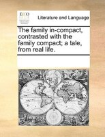 The Family In-compact, Contrasted With The Family Compact; A Tale, From Real Life. - See Notes Multiple Contributors