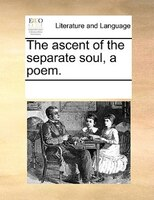 The Ascent Of The Separate Soul, A Poem. - See Notes Multiple Contributors