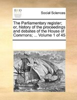 The Parliamentary Register; Or, History Of The Proceedings And Debates Of The House Of Commons; ...  Volume 1 Of 45 - See Notes Multiple Contributors
