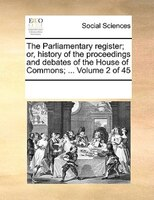 The Parliamentary Register; Or, History Of The Proceedings And Debates Of The House Of Commons; ...  Volume 2 Of 45 - See Notes Multiple Contributors