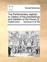 The Parliamentary Register; Or, History Of The Proceedings And Debates Of The House Of Commons; ...  Volume 4 Of 45 - See Notes Multiple Contributors