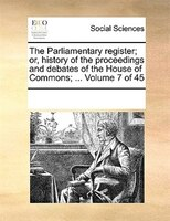 The Parliamentary Register; Or, History Of The Proceedings And Debates Of The House Of Commons; ...  Volume 7 Of 45 - See Notes Multiple Contributors