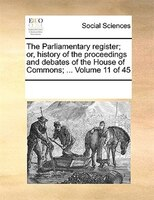 The Parliamentary Register; Or, History Of The Proceedings And Debates Of The House Of Commons; ...  Volume 11 Of 45 - See Notes Multiple Contributors