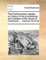 The Parliamentary Register; Or, History Of The Proceedings And Debates Of The House Of Commons; ...  Volume 16 Of 45 - See Notes Multiple Contributors