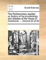 The Parliamentary Register; Or, History Of The Proceedings And Debates Of The House Of Commons; ...  Volume 20 Of 45 - See Notes Multiple Contributors