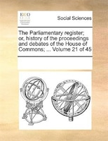 The Parliamentary Register; Or, History Of The Proceedings And Debates Of The House Of Commons; ...  Volume 21 Of 45 - See Notes Multiple Contributors