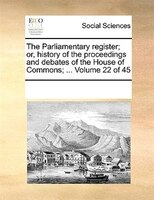 The Parliamentary Register; Or, History Of The Proceedings And Debates Of The House Of Commons; ...  Volume 22 Of 45 - See Notes Multiple Contributors