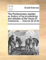 The Parliamentary Register; Or, History Of The Proceedings And Debates Of The House Of Commons; ...  Volume 24 Of 45 - See Notes Multiple Contributors