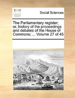 The Parliamentary Register; Or, History Of The Proceedings And Debates Of The House Of Commons; ...  Volume 27 Of 45 - See Notes Multiple Contributors