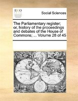 The Parliamentary Register; Or, History Of The Proceedings And Debates Of The House Of Commons; ...  Volume 28 Of 45 - See Notes Multiple Contributors