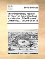 The Parliamentary Register; Or, History Of The Proceedings And Debates Of The House Of Commons; ...  Volume 35 Of 45 - See Notes Multiple Contributors