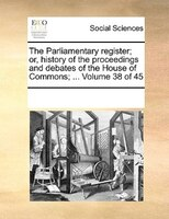 The Parliamentary Register; Or, History Of The Proceedings And Debates Of The House Of Commons; ...  Volume 38 Of 45 - See Notes Multiple Contributors