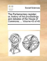 The Parliamentary Register; Or, History Of The Proceedings And Debates Of The House Of Commons; ...  Volume 43 Of 45 - See Notes Multiple Contributors