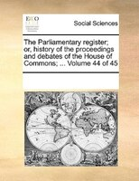 The Parliamentary Register; Or, History Of The Proceedings And Debates Of The House Of Commons; ...  Volume 44 Of 45 - See Notes Multiple Contributors