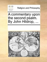 A Commentary Upon The Second Psalm. By John Hildrop, ... - See Notes Multiple Contributors