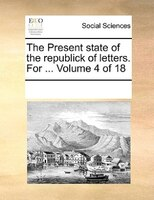 The Present State Of The Republick Of Letters. For ...  Volume 4 Of 18 - See Notes Multiple Contributors