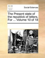 The Present State Of The Republick Of Letters. For ...  Volume 10 Of 18 - See Notes Multiple Contributors