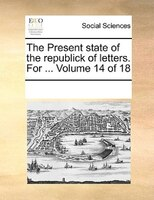 The Present State Of The Republick Of Letters. For ...  Volume 14 Of 18 - See Notes Multiple Contributors