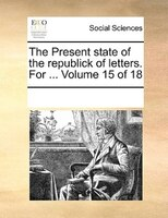 The Present State Of The Republick Of Letters. For ...  Volume 15 Of 18 - See Notes Multiple Contributors