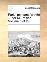 Paris, Pendant L'année ... Par M. Peltier.  Volume 5 Of 23 - See Notes Multiple Contributors