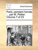 Paris, Pendant L'année ... Par M. Peltier.  Volume 7 Of 23 - See Notes Multiple Contributors