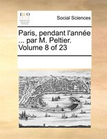 Paris, Pendant L'année ... Par M. Peltier.  Volume 8 Of 23 - See Notes Multiple Contributors