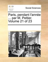Paris, Pendant L'année ... Par M. Peltier.  Volume 21 Of 23 - See Notes Multiple Contributors