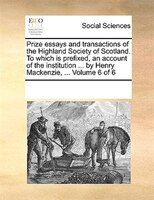 Prize Essays And Transactions Of The Highland Society Of Scotland. To Which Is Prefixed, An Account Of The Institution ... By Henr - See Notes Multiple Contributors