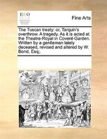 The Tuscan Treaty: Or, Tarquin's Overthrow. A Tragedy. As It Is Acted At The Theatre-royal In Covent-garden. Written B - See Notes Multiple Contributors