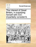 The Interest Of Great Britain, In Supplying Herself With Iron: Impartially Consider'd. - See Notes Multiple Contributors