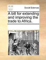 A Bill For Extending And Improving The Trade To Africa. - See Notes Multiple Contributors