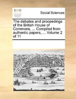 The Debates And Proceedings Of The British House Of Commons, ... Compiled From Authentic Papers, ...  Volume 2 Of 11 - See Notes Multiple Contributors
