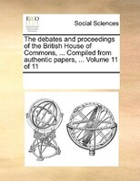 The Debates And Proceedings Of The British House Of Commons, ... Compiled From Authentic Papers, ...  Volume 11 Of 11 - See Notes Multiple Contributors