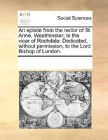 An Epistle From The Rector Of St. Anne, Westminster; To The Vicar Of Rochdale. Dedicated, Without Permission, To The Lord Bishop O - See Notes Multiple Contributors