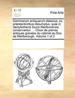 Gemmarum antiquarum delectus; ex praestantioribus desumptus, quae in dactyliothecis Ducis Marlburiensis conservantur. ... Choix de - See Notes Multiple Contributors