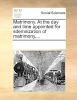 Matrimony. At The Day And Time Appointed For Sdemnization Of Matrimony,... - See Notes Multiple Contributors