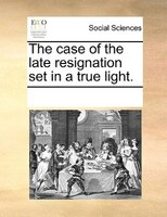 The Case Of The Late Resignation Set In A True Light. - See Notes Multiple Contributors
