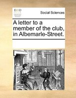 A Letter To A Member Of The Club, In Albemarle-street. - See Notes Multiple Contributors