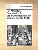 Her Majesty's Commission For Greenwich Hospital, For Seamen. April 8, 1704. - See Notes Multiple Contributors