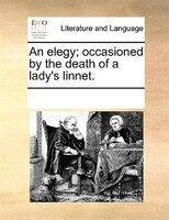 An Elegy; Occasioned By The Death Of A Lady's Linnet. - See Notes Multiple Contributors