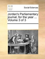 Jordan's Parliamentary Journal, For The Year ...  Volume 3 Of 3 - See Notes Multiple Contributors
